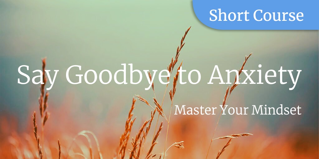 Say Goodbye To Anxiety Master Your Mindset